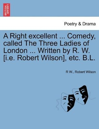 A Right excellent ... Comedy, called The Three Ladies of London ... Robert    Wilson