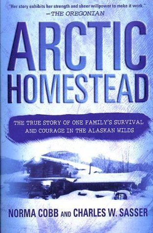 Arctic Homestead: The True Story of One Familys Survival and Courage in the Alaskan Wilds Norma Cobb
