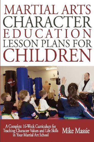 Martial Arts Character Education Lesson Plans for Children: A Complete 16-Week Curriculum for Teaching Character Values and Life Skills in Your Martial Art School Mike Massie