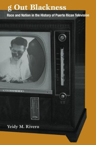 Tuning Out Blackness: Race and Nation in the History of Puerto Rican Television  by  Yeidy M. Rivero