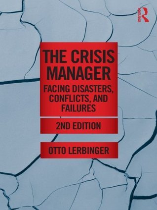 The Crisis Manager: Facing Disasters, Conflicts, and Failures (Routledge Communication Series)  by  Otto Lerbinger