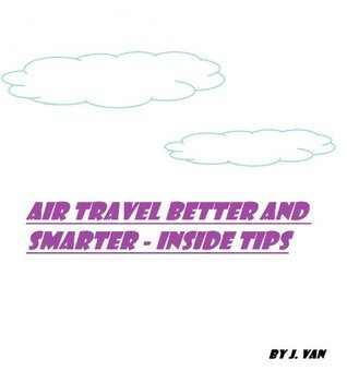 Air Travel Better and Smarter: Inside Tips  by  J. Van