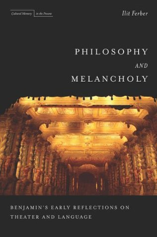 Philosophy and Melancholy: Benjamins Early Reflections on Theater and Language Ilit Ferber