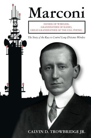 Marconi, Father of Wireless, Grandfather of Radio, Great Grandfather of the Cell Phone Calvin D. Trowbridge Jr.