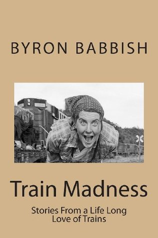 Train Madness: Stories From a Life Long Love of Trains (Madness Series) Byron C. Babbish