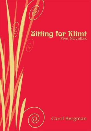 Sitting for Klimt: Five Novellas Carol Bergman
