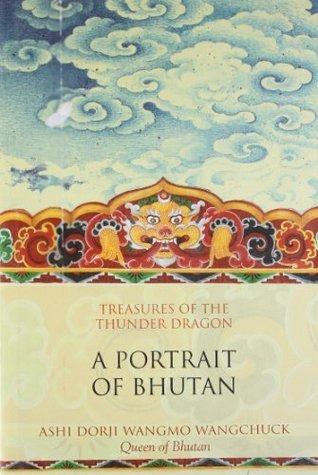 Treasures of the Thunder Dragon: A Portrait of Bhutan  by  Ashi Dori Wangmo Wangchuck