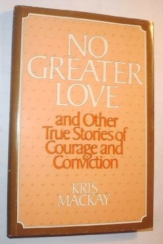 No greater love, and other true stories of courage and conviction  by  Kris MacKay