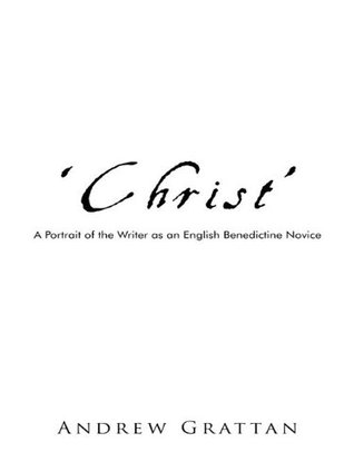 Christ:A Portrait of the Writer as an English Benedictine Novice: A Portrait of the Writer as an English Benedictine Novice Andrew Grattan