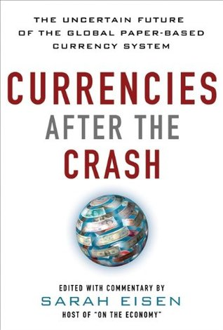 Currencies After the Crash:  The Uncertain Future of the Global Paper-Based Currency System  by  Sara Eisen