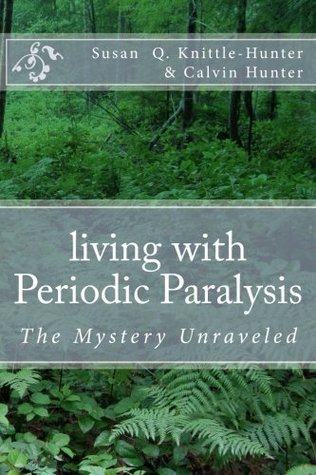 Living with Periodic Paralysis: The Mystery Unraveled Susan Q. Knittle-Hunter