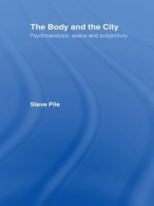 The Body of the City: Psychoanalysis, Space and Subjectivity Steve Pile