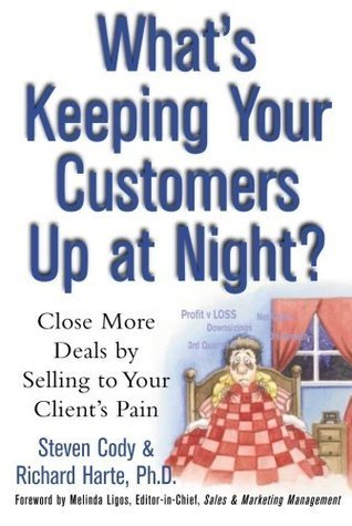 Whats Keeping Your Customers Up at Night? : Close More Deals  by  Selling to Your Clients Pain by Steven Cody