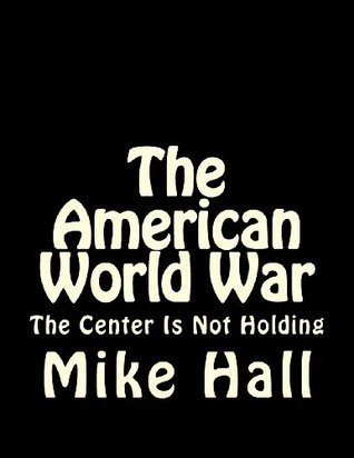 The American World War: The Center Is Not Holding  by  Mike Hall
