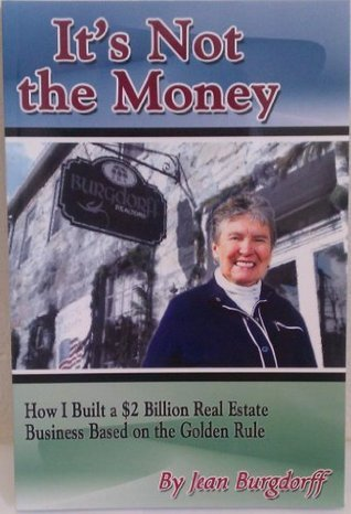 Its Not the Money: How I Built a $2 Billion Real Estate Business Based on the Golden Rule  by  Jean Burgdorff