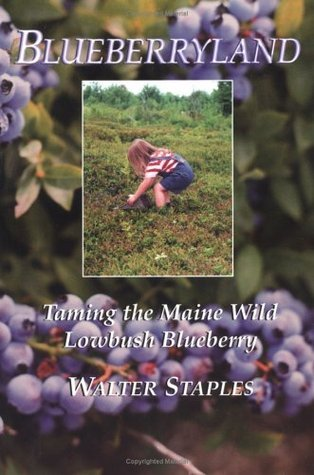 Blueberryland: Taming the Maine Wild Lowbush Blueberry  by  Walter Staples