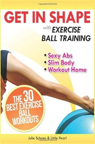 Get In Shape With Exercise Ball Training: The 30 Best Exercise Ball Workouts For Sexy Abs And A Slim Body At Home (Get In Shape Workout Routines and Exercises) (Volume 1)  by  Julie Schoen