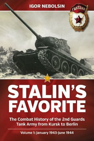 Stalin S Favorite: The Combat History of the 2nd Guards Tank Army from Kursk to Berlin: Volume 1: January 1943-June 1944  by  Igor Nebolsin