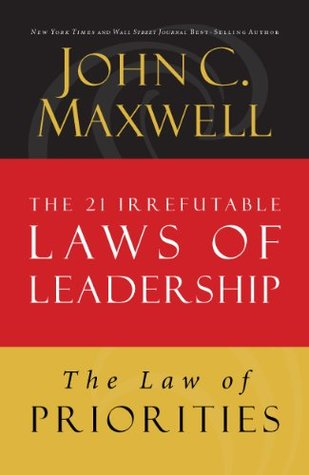 The Law of Priorities: Lesson 17 from The 21 Irrefutable Laws of Leadership John C. Maxwell