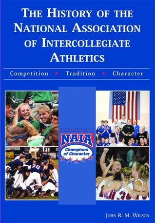 The History Of The National Association Of Intercollegiate Athletics: Competition-Tradition-Character John R.M. Wilson