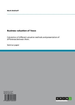 Business valuation of Tesco: Calculation of different valuation methods and presentation of differences between them. Mark Dinkhoff