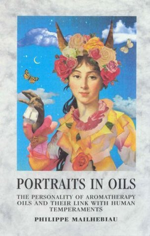 Portraits In Oil: The Personalty Of Aromatherapy Oils And Their Link with Human Temperaments Philippe Mailhebiau