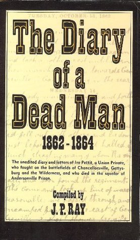 The Diary of a Dead Man, 1862-1864: The Unedited Diary and Letters of Ira Pettit, a Union Private, Who Fought on the Battlefields of Chancellorsville, ... Died in the Squalor of Andersonville Prison  by  Ira S. Pettit