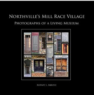 Northvilles Mill Race Village: Photographs Of A Living Museum  by  Rodney L. Arroyo