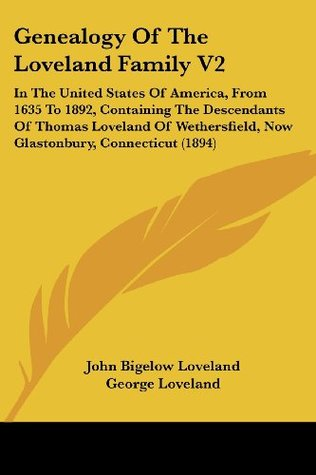 Genealogy Of The Loveland Family V2: In The United States Of America, From 1635 To 1892, Containing The Descendants Of Thomas Loveland Of Wethersfield, Now Glastonbury, Connecticut (1894)  by  John Bigelow Loveland