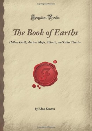 The Book of Earths: Hollow Earth, Ancient Maps, Atlantis, and Other Theories (Forgotten Books)  by  Edna Kenton