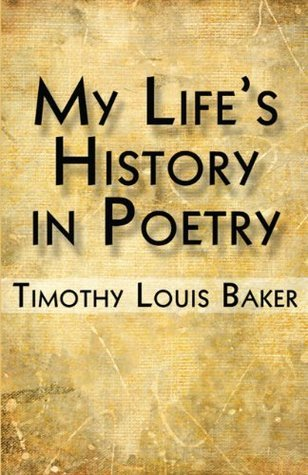 My Lifes History in Poetry  by  Timothy louis Baker