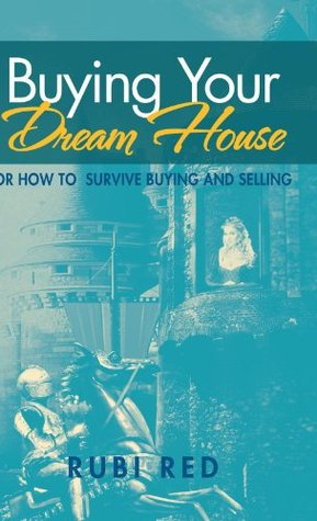Buying Your Dream House: Or How To  Survive Buying  And Selling Rubi Red