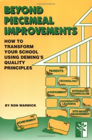 Beyond Piecemeal Improvements: How to Transform Your School Using Demings Quality Principles Ron Warwick