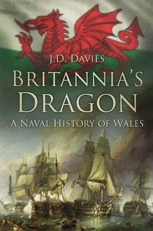 Britannias Dragon: A Naval History of Wales  by  J.D. Davies