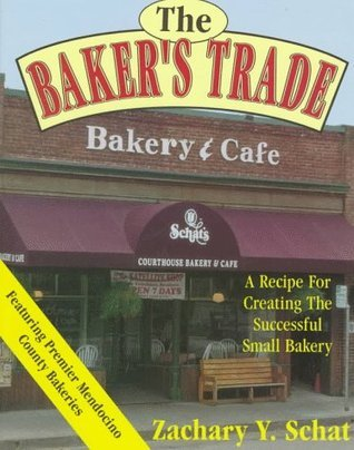 The Bakers Trade: A Recipe for Creating the Successful Small Bakery Zachary Y. Schat