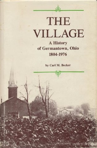 The Village: A History of Germantown, Ohio 1804-1976 Carl M. Becker