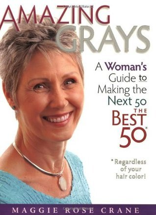 Amazing Grays: A Womans Guide to Making the Next 50 the Best 50 Maggie Rose Crane