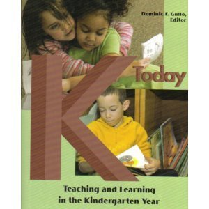 K Today: Teaching and Learning in the Kindergarten Year  by  Dominic F. Gullo
