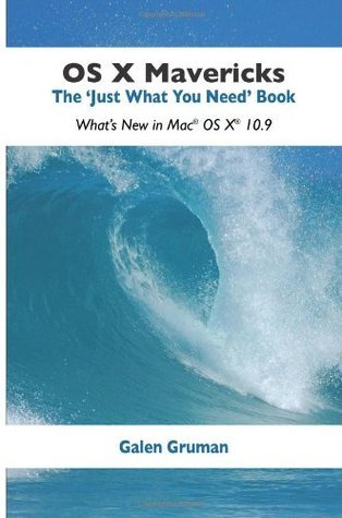 OS X Mavericks: The Just What You Need Book: Whats New in Mac OS X 10.9 Galen Gruman