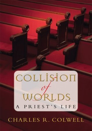 COLLISION OF WORLDS: A Priests Life Charles Colwell