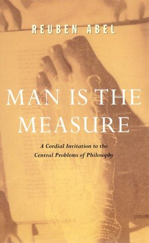 Man is the Measure: A Cordial Invitation to the Central Problems of Philosophy  by  Reuben Abel