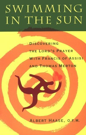 Swimming in the Sun: Discovering the Lords Prayer with Francis of Assisi and Thomas Merton  by  Albert Haase