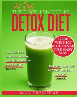 The 14 Day Green Smoothie Detox Diet: Achieve Better Health and Weight Loss Through Cleansing - Recipes and Diet Plan for Every Body Maggie Fitzgerald