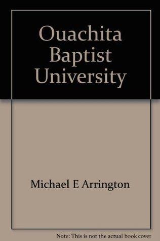 Ouachita Baptist University: The first 100 years  by  Michael E Arrington