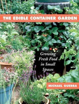 The Edible Container Garden: Growing Fresh Food in Small Spaces Michael Guerra