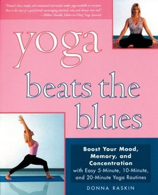 Yoga Beats the Blues: Boost Your Mood, Memory, and Concentration with Easy 5-Minute, 10-Minute, and 20-Minute Yoga Routines  by  Donna Raskin