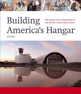 Building Americas Hangar: The Design and Construction of the Steven F. Udvar-Hazy Center  by  Lin Ezell