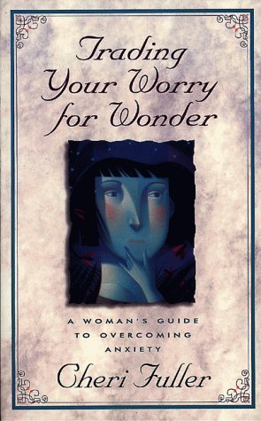 Trading Your Worry for Wonder: A Womans Guide to Overcoming Anxiety Cheri Fuller