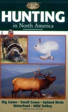 Hunting in North America: Big Game, Small Game, Upland Birds, Waterfowl, Wild Turkey  by  Creative Publishing International