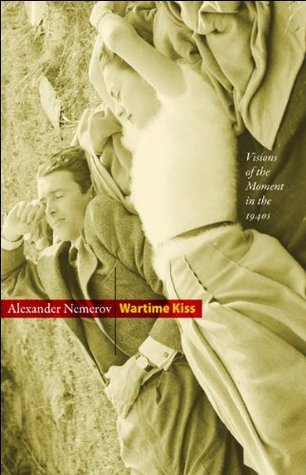 Wartime Kiss: Visions of the Moment in the 1940s Alexander Nemerov